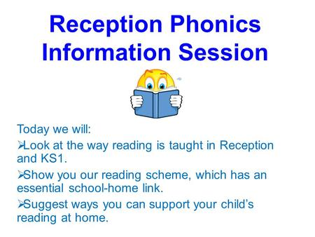 Reception Phonics Information Session Today we will:  Look at the way reading is taught in Reception and KS1.  Show you our reading scheme, which has.