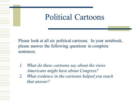 Political Cartoons Please look at all six political cartoons. In your notebook, please answer the following questions in complete sentences. What do these.