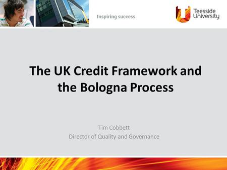 The UK Credit Framework and the Bologna Process Tim Cobbett Director of Quality and Governance.