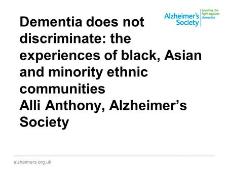 Dementia does not discriminate: the experiences of black, Asian and minority ethnic communities Alli Anthony, Alzheimer's Society ________________________________________________________________________________________.