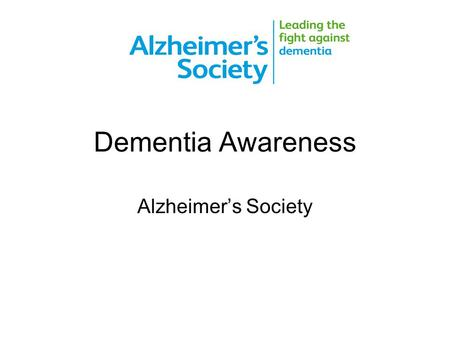 Dementia Awareness Alzheimer's Society. ________________________________________________________________________________________ alzheimers.org.uk What.