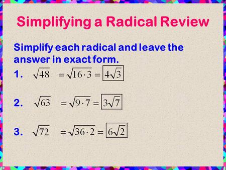 Simplifying a Radical Review Simplify each radical and leave the answer in exact form. 1. 2. 3.