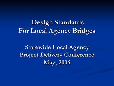 Design Standards For Local Agency Bridges Statewide Local Agency Project Delivery Conference May, 2006 Design Standards For Local Agency Bridges Statewide.