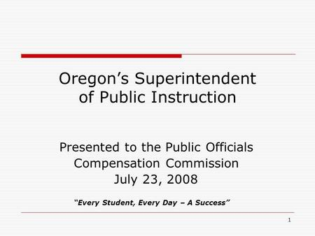 "1 Oregon's Superintendent of Public Instruction Presented to the Public Officials Compensation Commission July 23, 2008 ""Every Student, Every Day – A Success"""