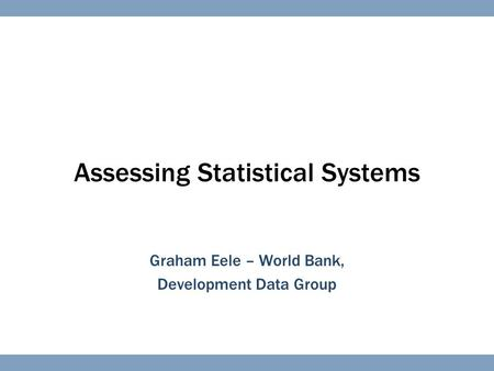 Assessing Statistical Systems Graham Eele – World Bank, Development Data Group.