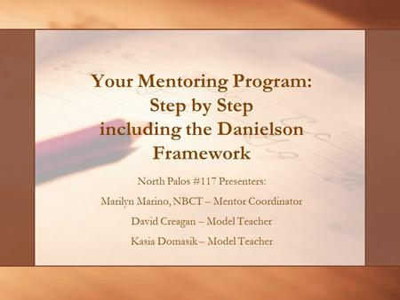 Your Mentoring Program: Step by Step including the Danielson Framework North Palos #117 Presenters: Marilyn Marino, NBCT – Mentor Coordinator David Creagan.