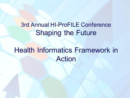 3rd Annual HI-ProFILE Conference Shaping the Future Health Informatics Framework in Action.