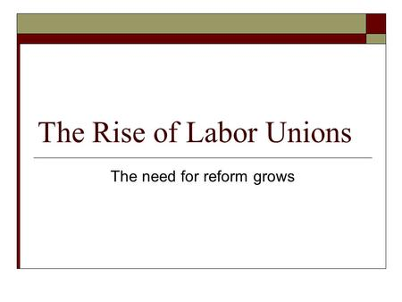 The Rise of Labor Unions The need for reform grows.