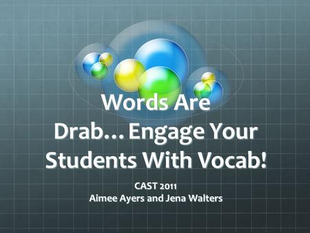 Words Are Drab…Engage Your Students With Vocab! CAST 2011 Aimee Ayers and Jena Walters.