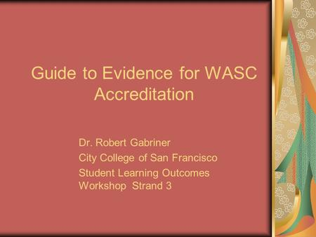 Guide to Evidence for WASC Accreditation Dr. Robert Gabriner City College of San Francisco Student Learning Outcomes Workshop Strand 3.