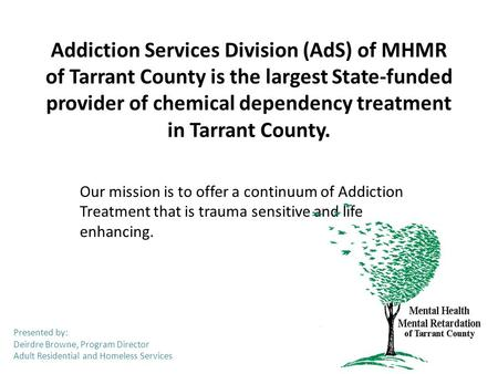 Addiction Services Division (AdS) of MHMR of Tarrant County is the largest State-funded provider of chemical dependency treatment in Tarrant County. Our.