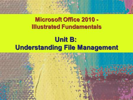 Microsoft Office 2010 - Illustrated Fundamentals Unit B: Understanding File Management.