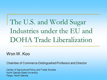 The U.S. and World Sugar Industries under the EU and DOHA Trade Liberalization Won W. Koo   Chamber of Commerce Distinguished Professor and Director