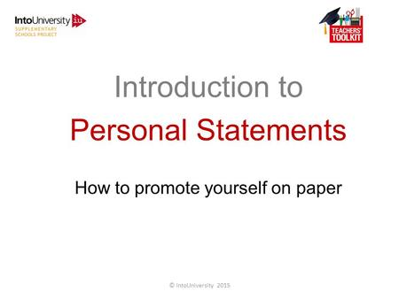 Introduction to Personal Statements How to promote yourself on paper © IntoUniversity 2015.