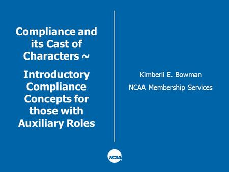 Compliance and its Cast of Characters ~ Introductory Compliance Concepts for those with Auxiliary Roles Kimberli E. Bowman NCAA Membership Services.