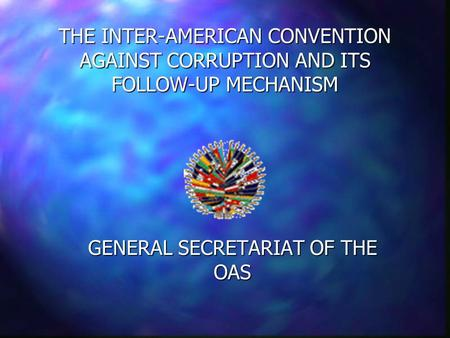 THE INTER-AMERICAN CONVENTION AGAINST CORRUPTION AND ITS FOLLOW-UP MECHANISM GENERAL SECRETARIAT OF THE OAS.