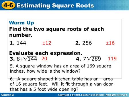 Course 3 4-6 Estimating Square Roots Warm Up Find the two square roots of each number. Evaluate each expression. 1216 20 119 1. 144 2. 256 3. 8+ 144.