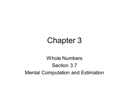 Chapter 3 Whole Numbers Section 3.7 Mental Computation and Estimation.