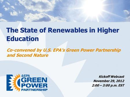 The State of Renewables in Higher Education Kickoff Webcast November 29, 2012 2:00 – 3:00 p.m. EST Co-convened by U.S. EPA's Green Power Partnership and.