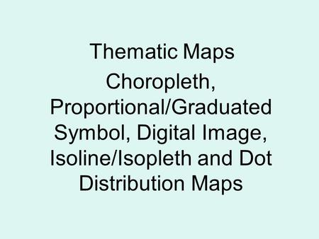Thematic Maps Choropleth, Proportional/Graduated Symbol, Digital Image, Isoline/Isopleth and Dot Distribution Maps.