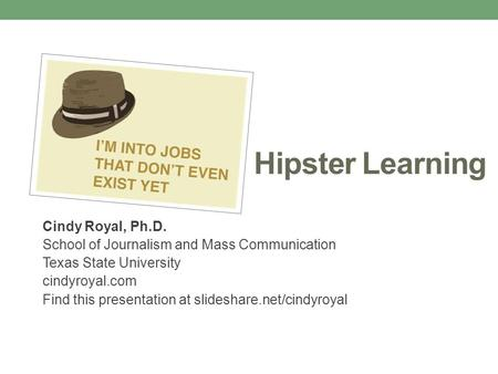 Hipster Learning Cindy Royal, Ph.D. School of Journalism and Mass Communication Texas State University cindyroyal.com Find this presentation at slideshare.net/cindyroyal.