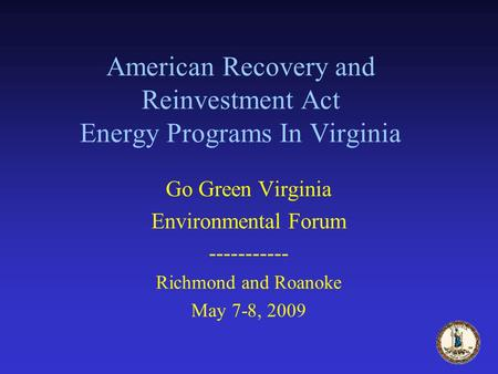 American Recovery and Reinvestment Act Energy Programs In Virginia Go Green Virginia Environmental Forum ----------- Richmond and Roanoke May 7-8, 2009.