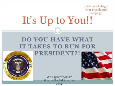 DO YOU HAVE WHAT IT TAKES TO RUN FOR PRESIDENT?! It's Up to You!! Click here to begin your Presidential Campaign. Web Quest for 4 th Grade Social Studies.