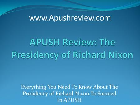 Everything You Need To Know About The Presidency of Richard Nixon To Succeed In APUSH www.Apushreview.com.