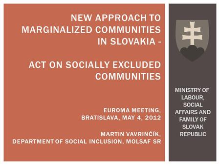 NEW APPROACH TO MARGINALIZED COMMUNITIES IN SLOVAKIA - ACT ON SOCIALLY EXCLUDED COMMUNITIES EUROMA MEETING, BRATISLAVA, MAY 4, 2012 MARTIN VAVRINČÍK, DEPARTMENT.