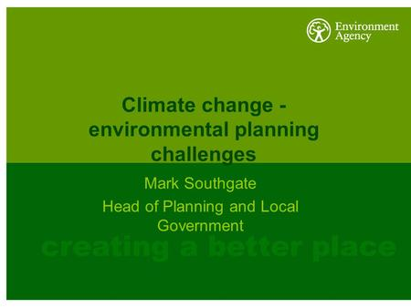 Climate change - environmental planning challenges Mark Southgate Head of Planning and Local Government.