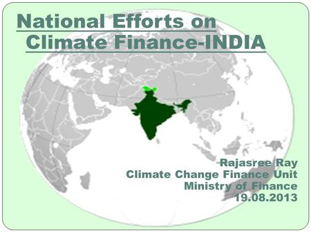 National Efforts on Climate <strong>Finance</strong>-<strong>INDIA</strong> Rajasree Ray Climate Change <strong>Finance</strong> Unit Ministry of <strong>Finance</strong> 19.08.2013.