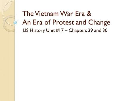 The Vietnam <strong>War</strong> Era & An Era of Protest and Change US History Unit #17 – Chapters 29 and 30.
