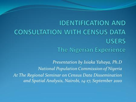 Presentation by Isiaka Yahaya, Ph.D National Population Commission of Nigeria At The Regional Seminar on Census Data Dissemination and Spatial Analysis,
