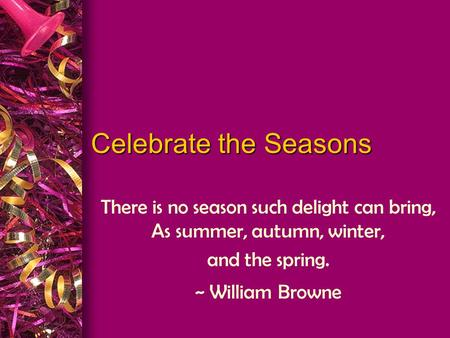 There is no season such delight can bring, As summer, autumn, winter,
