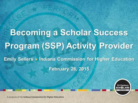 Becoming a Scholar Success Program (SSP) Activity Provider Emily Sellers » Indiana Commission for Higher Education February 26, 2015.
