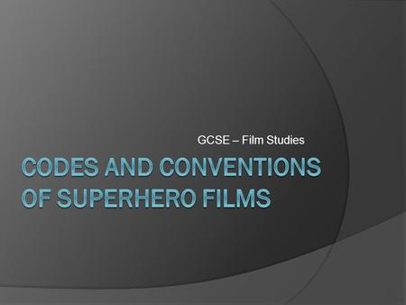 GCSE – Film Studies. In this session, we will…  Consider CODES AND CONVENTIONS of superhero films  Look at the trailer for The Avengers  Analyse a.