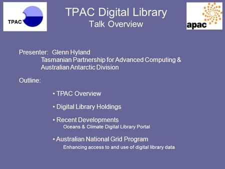 TPAC Digital Library Talk Overview Presenter:Glenn Hyland Tasmanian Partnership for Advanced Computing & Australian Antarctic Division Outline: TPAC Overview.
