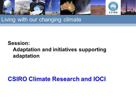 Living with our changing climate Session: Adaptation and initiatives supporting adaptation CSIRO Climate Research and IOCI.