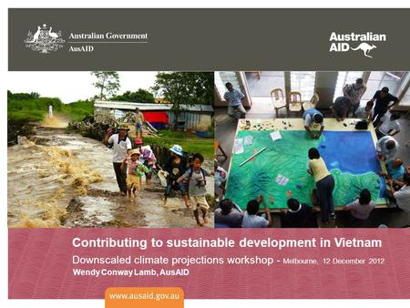 Contributing to sustainable development in Vietnam Downscaled climate projections workshop - Melbourne, 12 December 2012 Wendy Conway Lamb, AusAID.