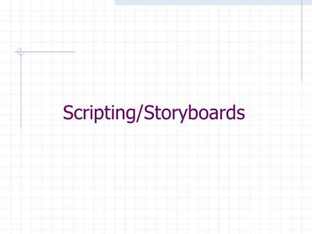 Scripting/Storyboards. Script Scripts are by definition:  Written document that tells what the program is about, who says what, what is suppose to happen,