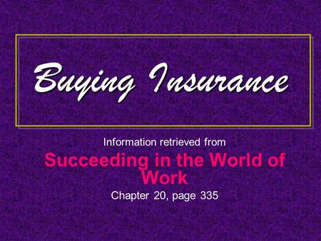 Buying Insurance Information retrieved from Succeeding in the World of Work Chapter 20, page 335.