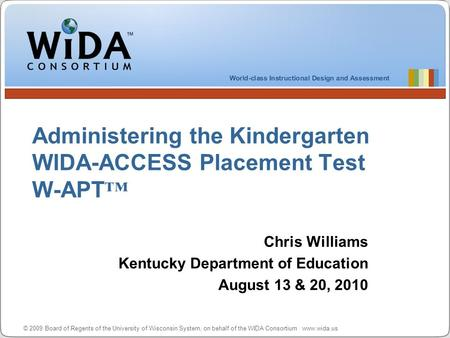 © 2009 Board of Regents of the University of Wisconsin System, on behalf of the WIDA Consortium www.wida.us Administering the <strong>Kindergarten</strong> WIDA-ACCESS.