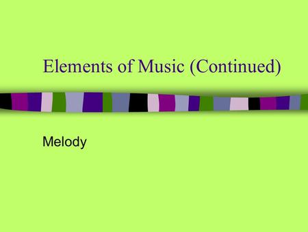 Elements of Music (Continued) Melody. (General) the horizontal aspect of music; pitches heard one after another (Specific) a series of single tones that.