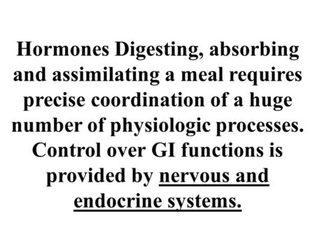 Hormones Digesting, absorbing <strong>and</strong> assimilating a meal requires precise coordination of a huge number of <strong>physiologic</strong> processes. Control over GI functions.