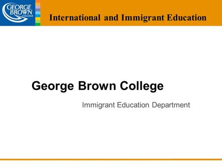 George Brown College <strong>Immigrant</strong> Education Department International and <strong>Immigrant</strong> Education.