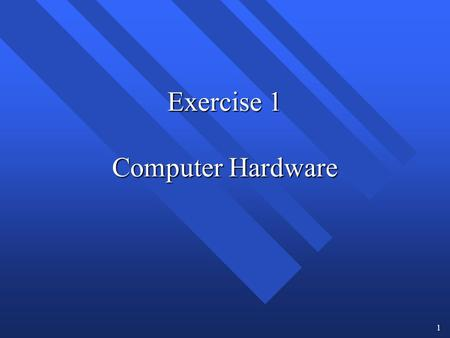 1 Exercise 1 Computer Hardware. 2 Objectives for Exercise 1 When you complete this exercise, you will be able to: