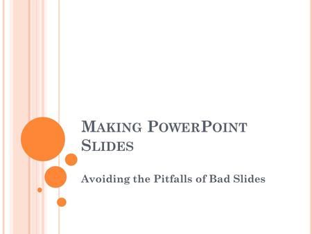 M AKING P OWER P OINT S LIDES Avoiding the Pitfalls of Bad Slides.