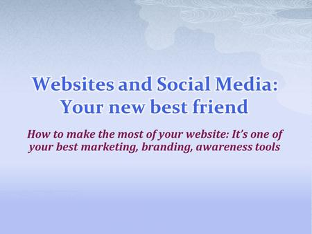 How to make the most of your website: It's one of your best marketing, branding, awareness tools.
