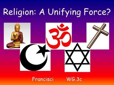 Religion: A Unifying Force? FrancisciWG.3c. Christianity The religion based on the life, teachings and example of Jesus Christ. Monotheistic – the belief.