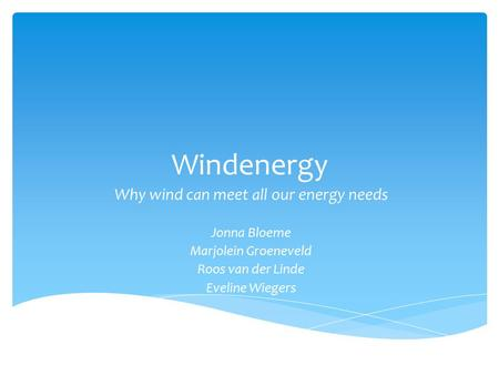 Windenergy Why wind can meet all our energy needs Jonna Bloeme Marjolein Groeneveld Roos van der Linde Eveline Wiegers.